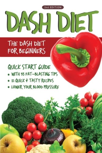 dash-diet-2nd-edition-the-dash-diet-for-beginners-dash-diet-quick-start-guide-with-35-fat-blasting-tips-21-quick-tasty-recipes-that-will-lower-your-blood-pressure