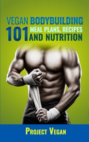 vegan-bodybuilding-101-meal-plans-recipes-and-nutrition-a-guide-to-building-muscle-staying-lean-and-getting-strong-the-vegan-way