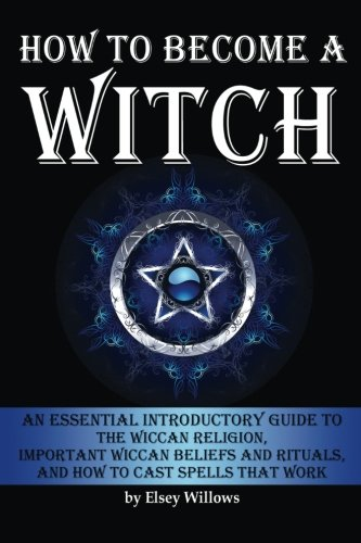 how-to-become-a-witch-an-essential-introductory-guide-to-the-wiccan-religion-important-wiccan-beliefs-and-rituals-and-how-to-cast-spells-that-work