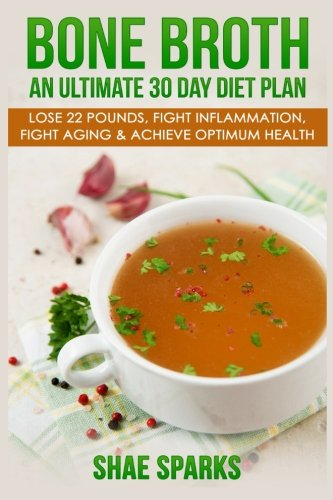 bone-broth-an-ultimate-30-day-diet-plan-lose-22-pounds-fight-inflammation-fight-aging-achieve-optimum-health-anti-inflammatory-lose-weight-weight-loss-anti-aging-paleo-diet-volume-1