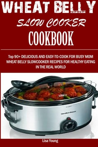 wheat-belly-slow-cooker-cookbook-top-90-delicious-and-easy-to-cook-for-busy-mom-and-dad-wheat-belly-slow-cooker-recipes-for-a-healthy-eating-in-the-real-world