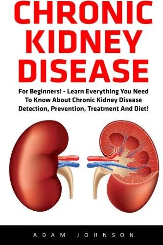 chronic-kidney-disease-for-beginners-learn-everything-you-need-to-know-about-chronic-kidney-disease-detection-prevention-treatment-and-diet-disease-kidney-stones-kidney-disease-101