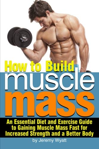 how-to-build-muscle-mass-an-essential-diet-and-exercise-guide-to-gaining-muscle-mass-fast-for-increased-strength-and-a-better-body