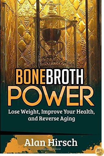Bone Broth Power: Lose Weight, Improve Your Health, And Reverse Aging (Bone Broth, Bone Broth Diet, Bone Broth Miracle) (Volume 1)