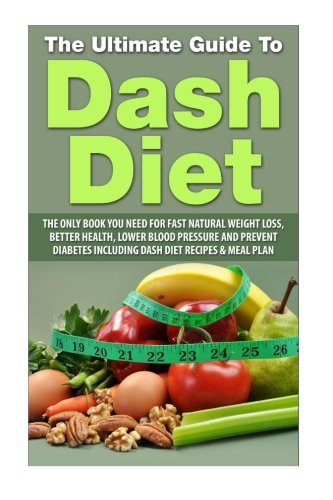 the-ultimate-guide-to-dash-diet-the-only-book-you-need-for-fast-natural-weight-loss-better-health-lower-blood-pressure-and-prevent-diabetes-including-dash-diet-recipes-meal-plan