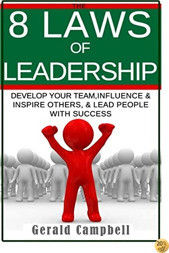 Leadership: The 8 Laws of Leadership: Develop your Team, Influence & Inspire Others, Lead People with Success (8 Laws Self Improvement) (Volume 1)