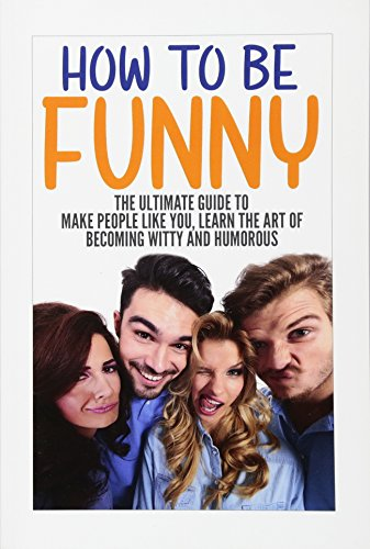 how-to-be-funny-the-ultimate-guide-to-make-people-like-you-learn-the-art-of-becoming-witty-and-humorous