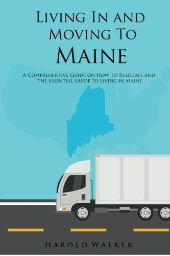 living-in-and-moving-to-maine-a-comprehensive-guide-on-how-to-relocate-and-the-essential-guide-to-living-in-maine-moving-and-living-volume-1