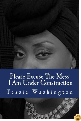 Please Excuse The Mess I Am Under Construction: Re-Construct Your Life From The Inside Out
