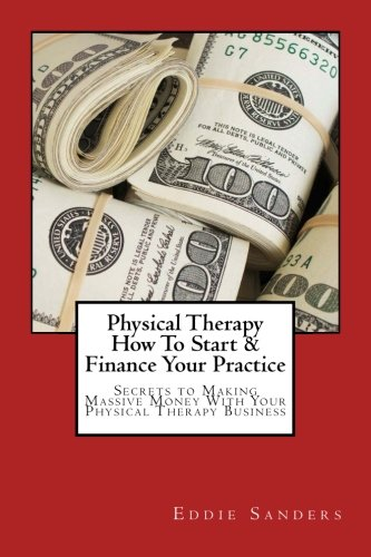 physical-therapy-how-to-start-finance-your-practice-secrets-to-making-massive-money-with-your-physical-therapy-business