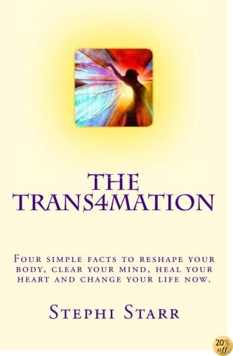 The Trans4mation: Four simple facts to reshape your body, clear your mind, heal your heart and transform your life now. (Volume 1)