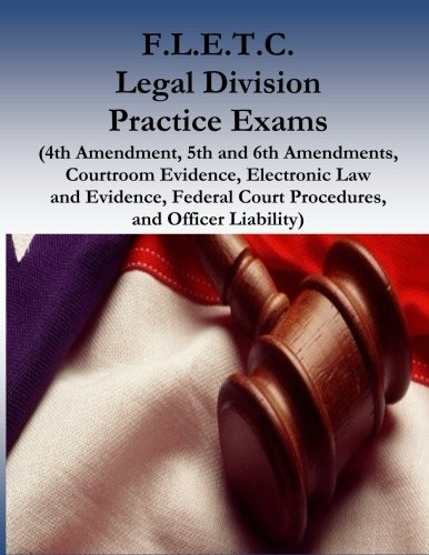 fletc-legal-division-practice-exams-4th-amendment-5th-and-6th-amendments-courtroom-evidence-electronic-law-and-evidence-federal-court-procedures-and-officer-liability