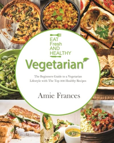 vegetarian-the-beginners-guide-to-a-vegetarian-lifestyle-with-the-top-300-healthy-recipes-learn-to-cook-plant-based-meals-that-please-everyone-recipes-vegetarian-weight-loss-vegetarian