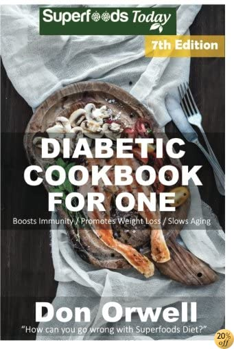 Diabetic Cookbook For One: Over 250 Diabetes Type-2 Quick & Easy Gluten Free Low Cholesterol Whole Foods Recipes full of Antioxidants & Phytochemicals (Natural Weight Loss Transformation) (Volume 100)