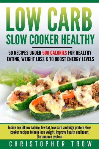 low-carb-slow-cooker-healthy-50-recipes-under-500-calories-for-healthy-eating-inside-are-50-low-calorie-low-fat-low-carb-and-high-protein-slow-protein-diet-weight-loss-books-volume-1
