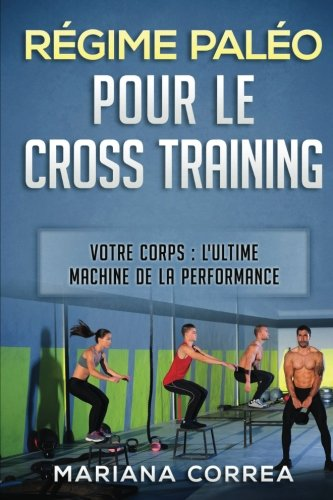 regime-paleo-pour-le-cross-training-votre-corps-l-ultime-machine-de-la-performance-french-edition