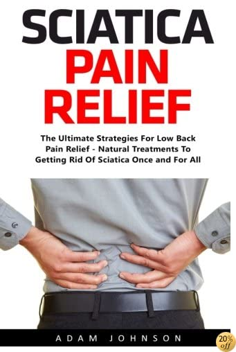 Sciatica Pain Relief: The Ultimate Strategies For Low Back Pain Relief - Natural Treatments To Getting Rid Of Sciatica Once and For All (Super Spine)