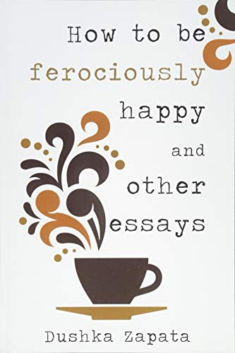 how-to-be-ferociously-happy-and-other-essays-volume-1