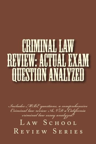 criminal-law-review-actual-exam-question-analyzed-includes-mbe-questions-a-comprehensive-criminal-law-review-and-a-california-criminal-law-essay-analyzed-law-school-review