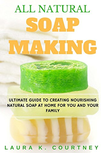 all-natural-soap-making-ultimate-guide-to-creating-nourishing-natural-soap-at-home-for-you-and-your-family-25-easy-diy-homemade-soap-recipes-handmade-soap-making-recipes-soap-crafting