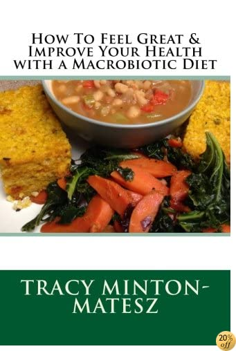 THow To Feel Great & Improve Your Health with a Macrobiotic Diet (Basic Macrobiotics) (Volume 5)