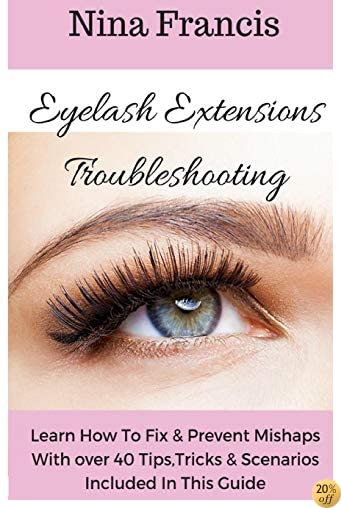 Eyelash Extensions Troubleshooting: Learn How To Fix & Prevent Mishaps With Over 40 Tips, Tricks & Scenarios Included In This Guide