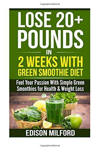 lose-20-pounds-in-2-weeks-with-green-smoothie-diet-fuel-your-passion-with-simple-green-smoothies-for-health-weight-loss