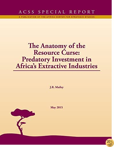 The Anatomy of the Resource Curse: Predatory Investment in Africa's Extractive Industries ACSS Special Report No. 3