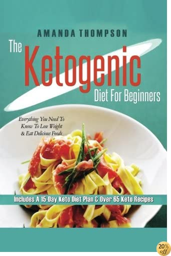 Ketogenic Diet For Beginners: Everything You Need To Know To Lose Weight & Eat Delicious Foods (Includes A 15-Day Keto Diet Plan & Over 65 Keto Recipes) (Ketogenic Books) (Volume 1)