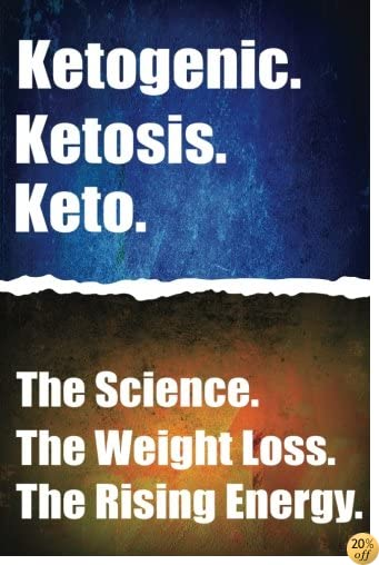 Ketogenic. Ketosis. Keto.: The Science. The Weight Loss. The Rising Energy.