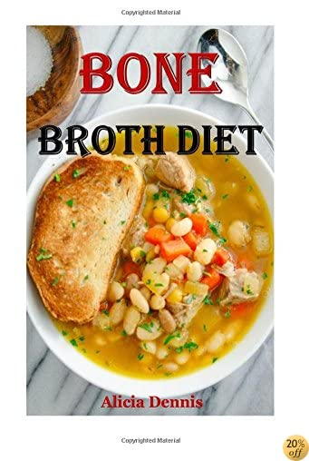 Bone Broth Diet: Weight Loss And Improve Your Health(bone soup,bone broth soup,Soups & Stews,bone broth cooker,organic bone broth,broth bones,fat loss ... loss diet,bone broth plan) (Volume 1)