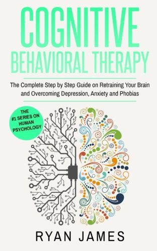 cognitive-behavioral-therapy-the-complete-step-by-step-guide-on-retraining-your-brain-and-overcoming-depression-anxiety-and-phobias-cognitive-behavioral-therapy-series-volume-3