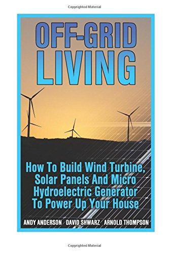off-grid-living-how-to-build-wind-turbine-solar-panels-and-micro-hydroelectric-generator-to-power-up-your-house-wind-power-hydropower-solar-energy-power-generation