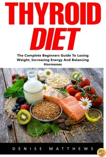 Thyroid Diet: The Complete Beginners Guide To Losing Weight, Increasing Energy And Balancing Hormones
