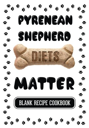 pyrenean-shepherd-diets-matter-cooking-with-your-dog-blank-recipe-cookbook-7-x-10-100-blank-recipe-pages