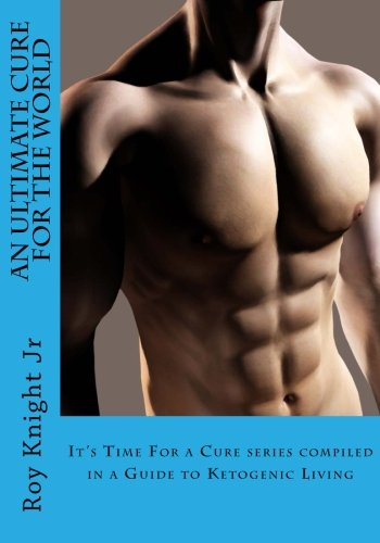 an-ultimate-cure-for-the-world-a-guide-to-ketogenic-living-its-time-for-a-cure-compilation-volume-4