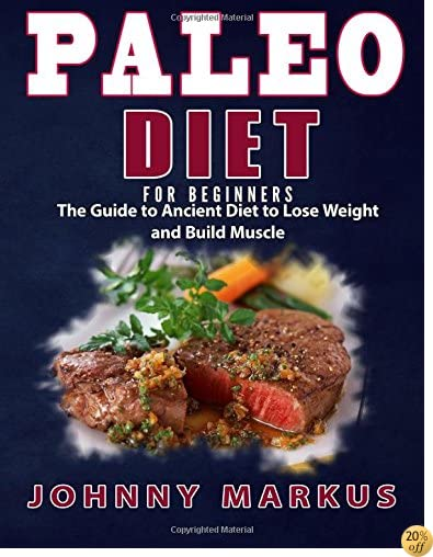 Paleo Diet for Beginners: The Guide to Ancient Diet to Lose Weight and Build Muscle
