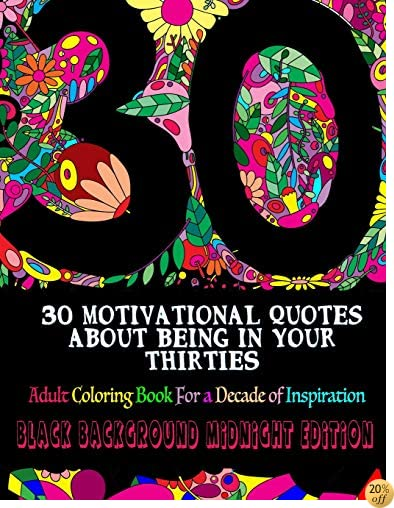 30 Motivational Quotes About Being In Your Thirties Adult Coloring Book: For a Decade of Inspiration - Black Background Edition (Adult Coloring Books) (Volume 10)