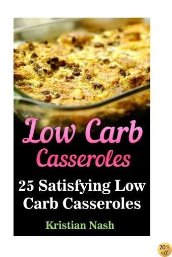 Low Carb Casseroles: 25 Satisfying Low Carb Casseroles