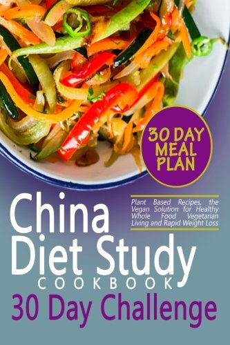 the-china-diet-study-cookbook-30-day-challenge-plant-based-recipes-the-vegan-solution-for-healthy-whole-food-vegetarian-living-and-rapid-weight-loss