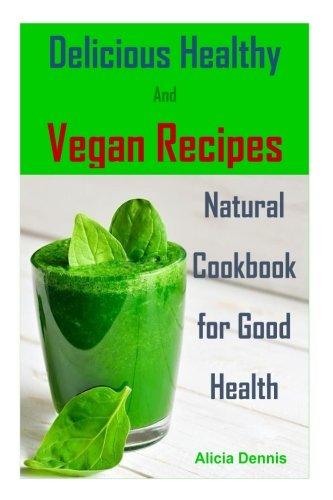 delicious-healthy-and-vegan-recipes-natural-cookbook-for-good-healthvegan-diethealthy-veganhealthy-dinnerbreakfast-veganclean-eatinghealthy-recipes-healthy-diet-volume-1