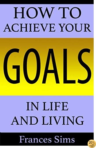 How to Achieve Your Goals in Life and Living