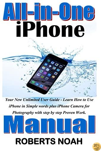 All-in-One iPhone Manual: Your New Unlimited User Guide - Learn How to Use iPhone in Simple words plus iPhone Camera for Photography with step by step Proven Work.