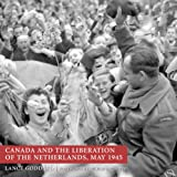 GODDARD, LANCE: Canada And the Liberation of the Netherlands, May 1945