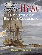 Far West: The Story of British Columbia by…