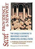 Rogers, Barbara Radcliffe: Secret Providence and Newport : The Unique Guidebook to Providence and Newport&#39;s Hidden Sites, Sounds and Tastes