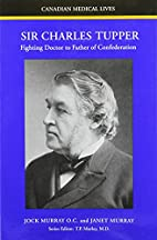 Sir Charles Tupper: Fighting Doctor to…