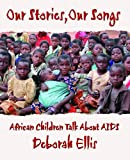 Ellis, Deborah: Our Stories, Our Songs: African Children Talk About AIDS