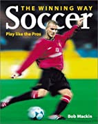 Soccer the Winning Way: Play Like the Pros…