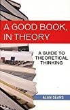Sears, Alan: Good Book in Theory: A Guide to Theoretical Thinking